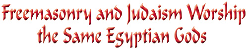 Freemasonry and Judaism Worship the Same Egyptian Gods