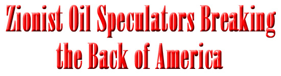 Zionist Oil Speculators Breaking the Back of America